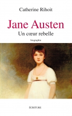 Jane Austen, un coeur rebelle, Catherine rihoit, écriture, biographie