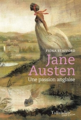 Jane Austen, une passion anglaise, Jane Austen France, éditions tallandier, Fiona Stafford, biographie